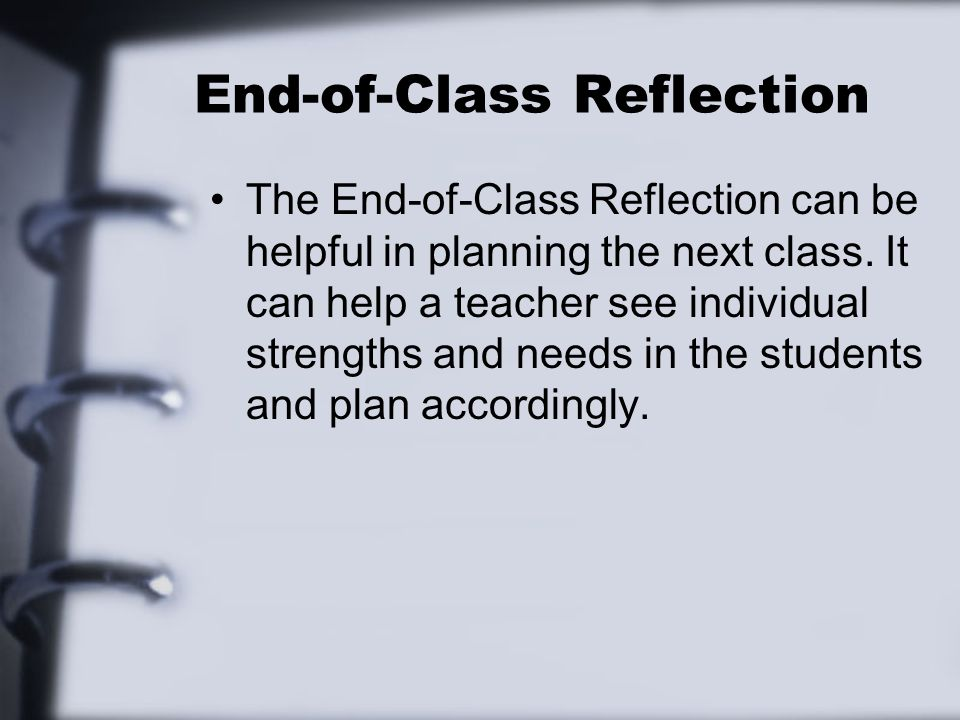 End-of-Class Reflection The End-of-Class Reflection can be helpful in planning the next class. It can help a teacher see individual strengths and need