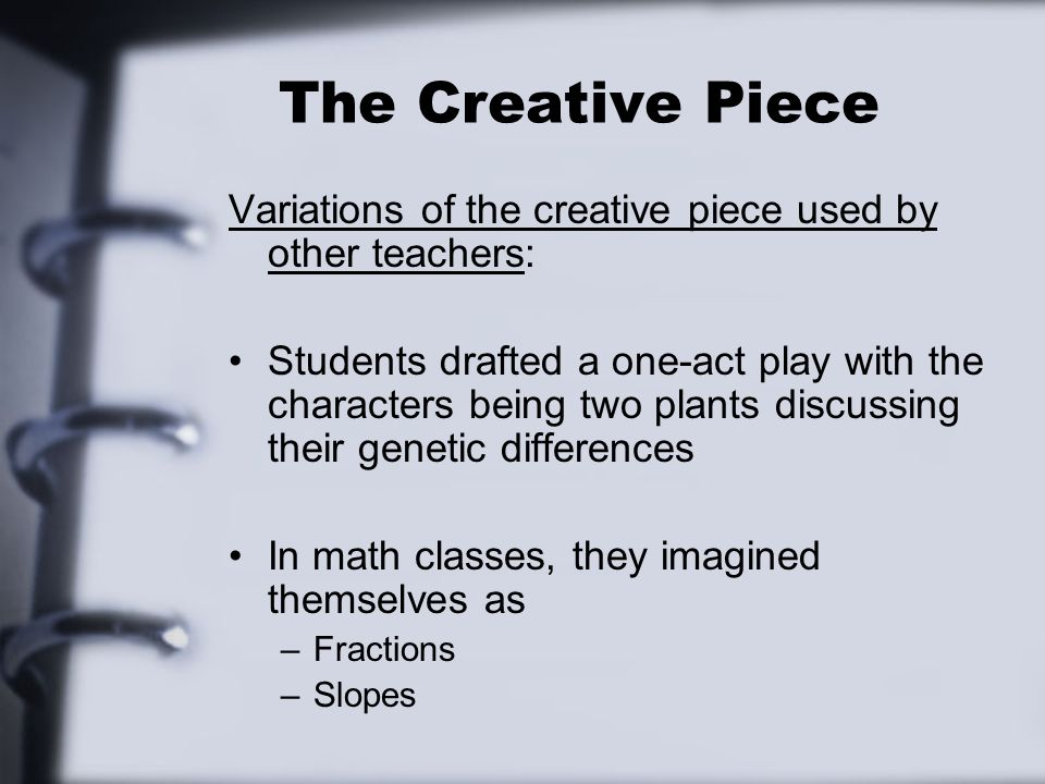 The Creative Piece Variations of the creative piece used by other teachers: Students drafted a one-act play with the characters being two plants discussing their genetic differences In math classes, they imagined themselves as –Fractions –Slopes