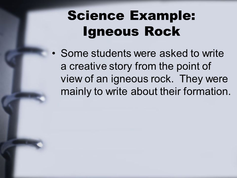 Science Example: Igneous Rock Some students were asked to write a creative story from the point of view of an igneous rock.