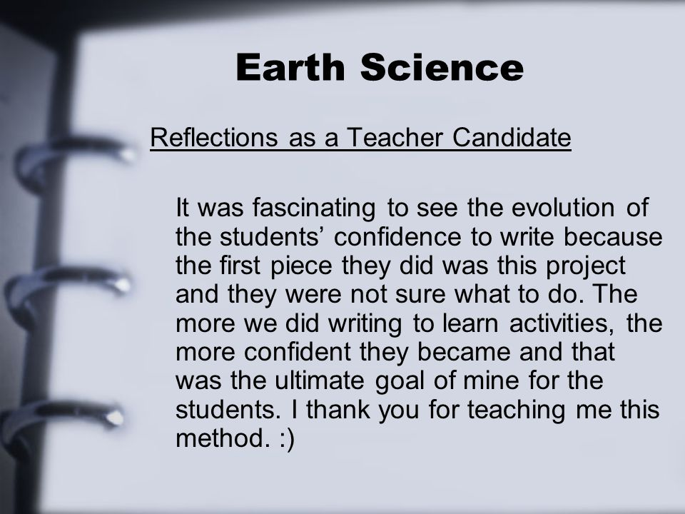 Earth Science Reflections as a Teacher Candidate It was fascinating to see the evolution of the students confidence to write because the first piece they did was this project and they were not sure what to do.