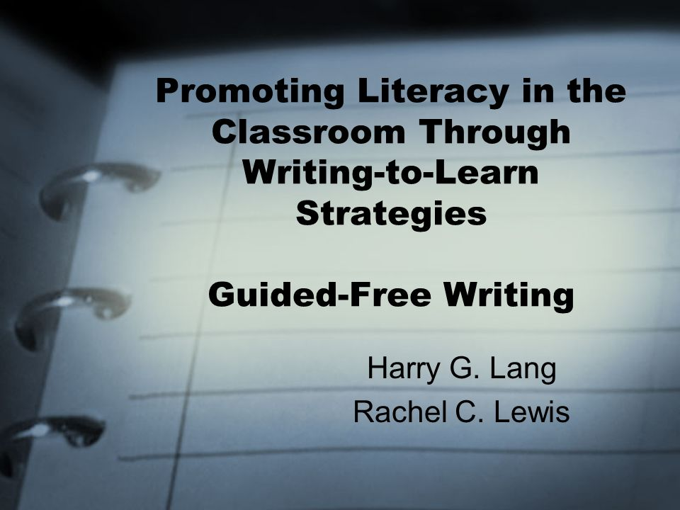 Promoting Literacy in the Classroom Through Writing-to-Learn Strategies Guided-Free Writing Harry G. Lang Rachel C. Lewis