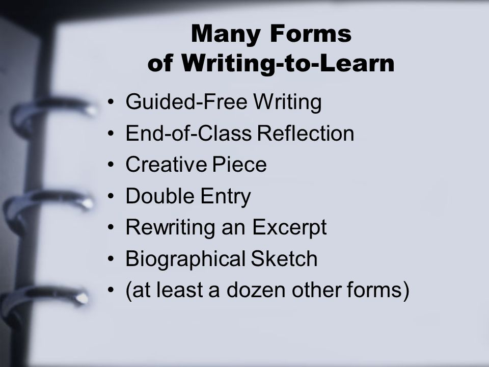 Many Forms of Writing-to-Learn Guided-Free Writing End-of-Class Reflection Creative Piece Double Entry Rewriting an Excerpt Biographical Sketch (at least a dozen other forms)