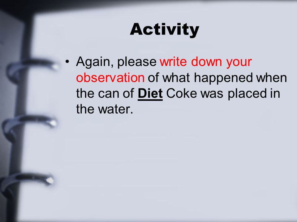 Activity Again, please write down your observation of what happened when the can of Diet Coke was placed in the water.