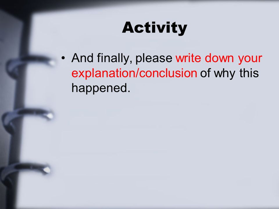 Activity And finally, please write down your explanation/conclusion of why this happened.