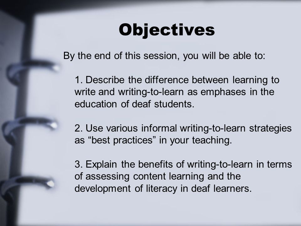 Objectives By the end of this session, you will be able to: 1. Describe the difference between learning to write and writing-to-learn as emphases in t