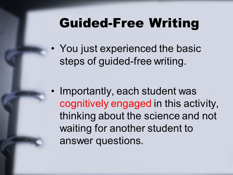Guided-Free Writing You just experienced the basic steps of guided-free writing.