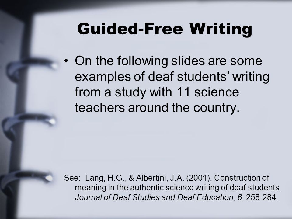 Guided-Free Writing On the following slides are some examples of deaf students writing from a study with 11 science teachers around the country. See: