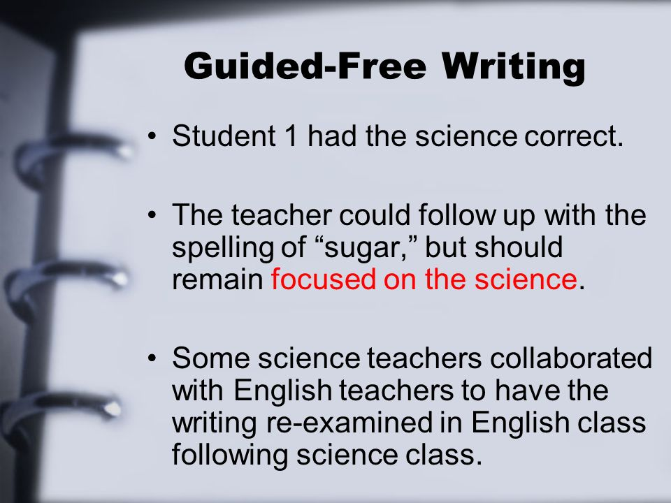 Guided-Free Writing Student 1 had the science correct. The teacher could follow up with the spelling of sugar, but should remain focused on the scienc