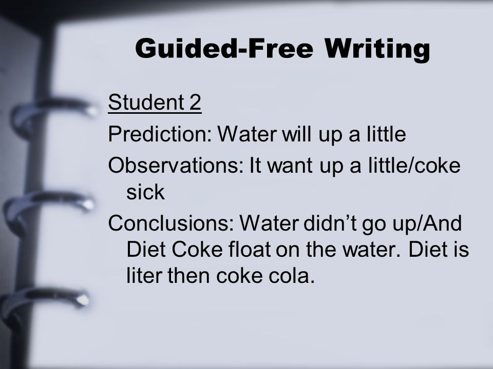 Guided-Free Writing Student 2 Prediction: Water will up a little Observations: It want up a little/coke sick Conclusions: Water didnt go up/And Diet C