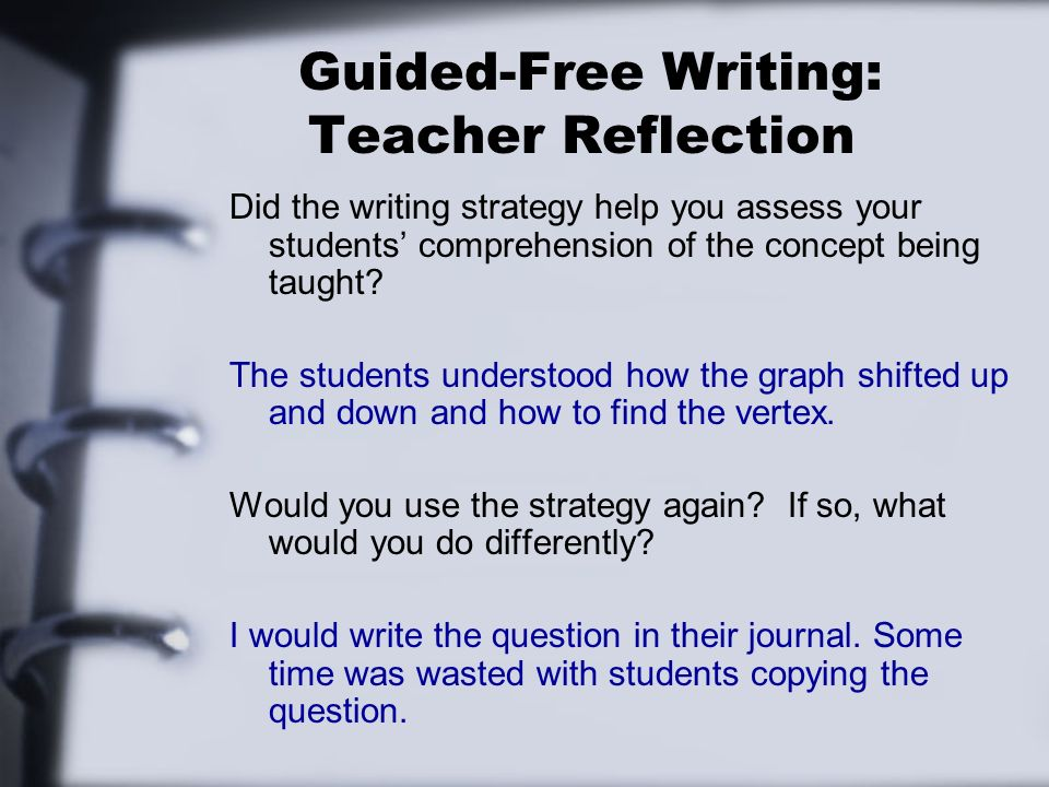 Guided-Free Writing: Teacher Reflection Did the writing strategy help you assess your students comprehension of the concept being taught? The students