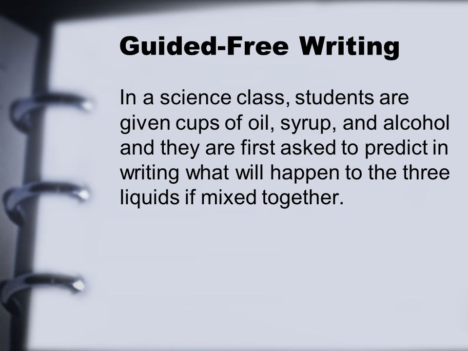 Guided-Free Writing In a science class, students are given cups of oil, syrup, and alcohol and they are first asked to predict in writing what will happen to the three liquids if mixed together.