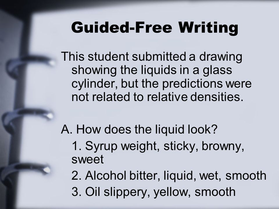 Guided-Free Writing This student submitted a drawing showing the liquids in a glass cylinder, but the predictions were not related to relative densiti