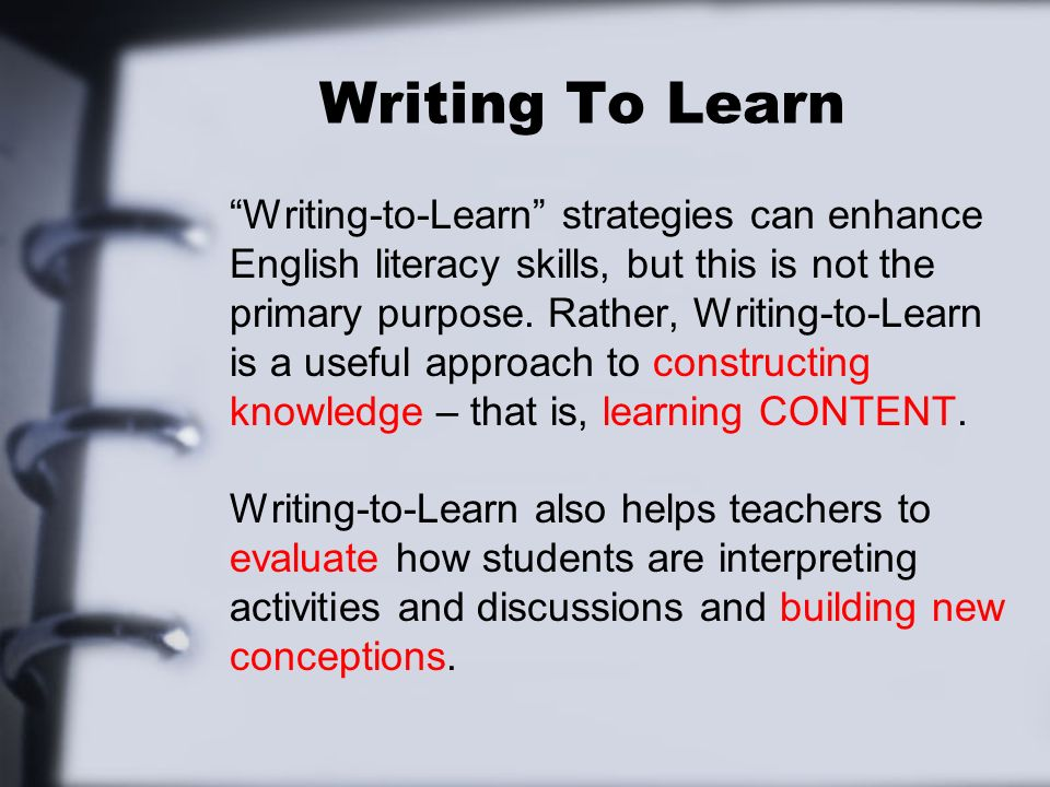 Writing To Learn Writing-to-Learn strategies can enhance English literacy skills, but this is not the primary purpose. Rather, Writing-to-Learn is a u