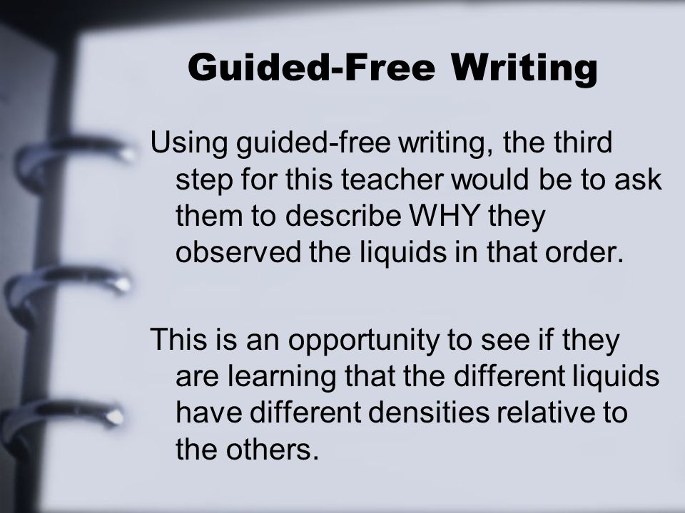 Guided-Free Writing Using guided-free writing, the third step for this teacher would be to ask them to describe WHY they observed the liquids in that order.