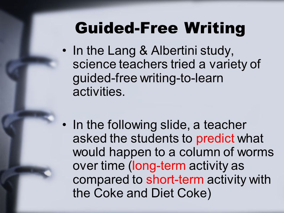 Guided-Free Writing In the Lang & Albertini study, science teachers tried a variety of guided-free writing-to-learn activities. In the following slide
