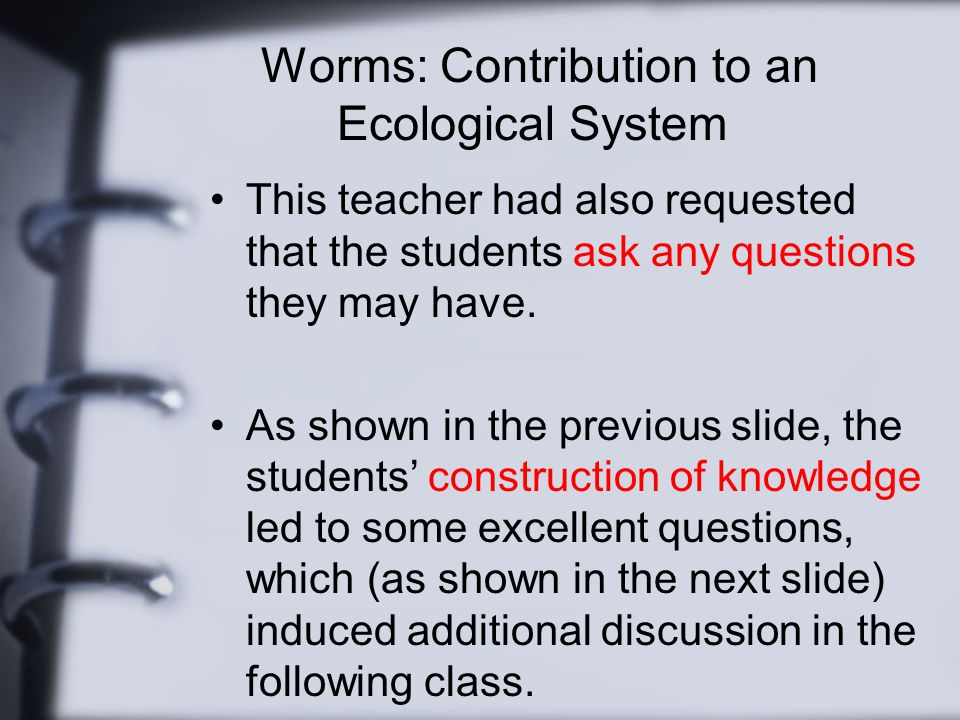 Worms: Contribution to an Ecological System This teacher had also requested that the students ask any questions they may have.