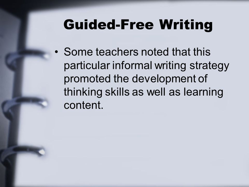 Guided-Free Writing Some teachers noted that this particular informal writing strategy promoted the development of thinking skills as well as learning