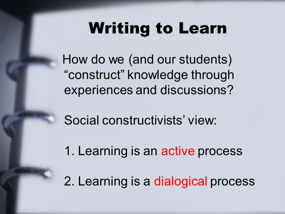 Writing to Learn How do we (and our students) construct knowledge through experiences and discussions? Social constructivists view: 1. Learning is an