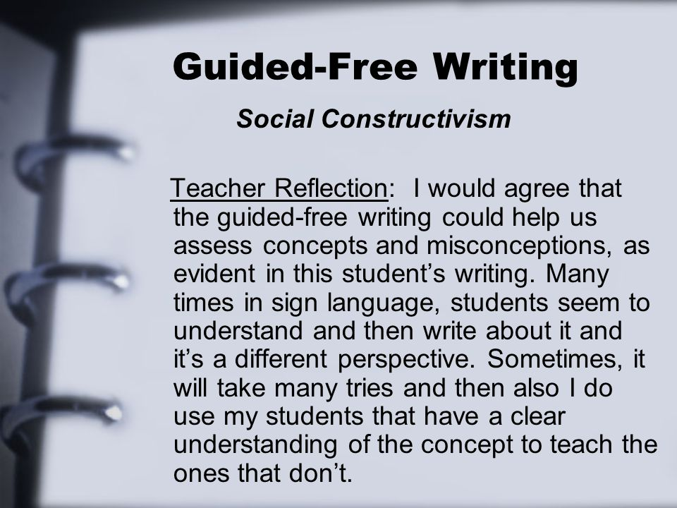 Guided-Free Writing Social Constructivism Teacher Reflection: I would agree that the guided-free writing could help us assess concepts and misconcepti