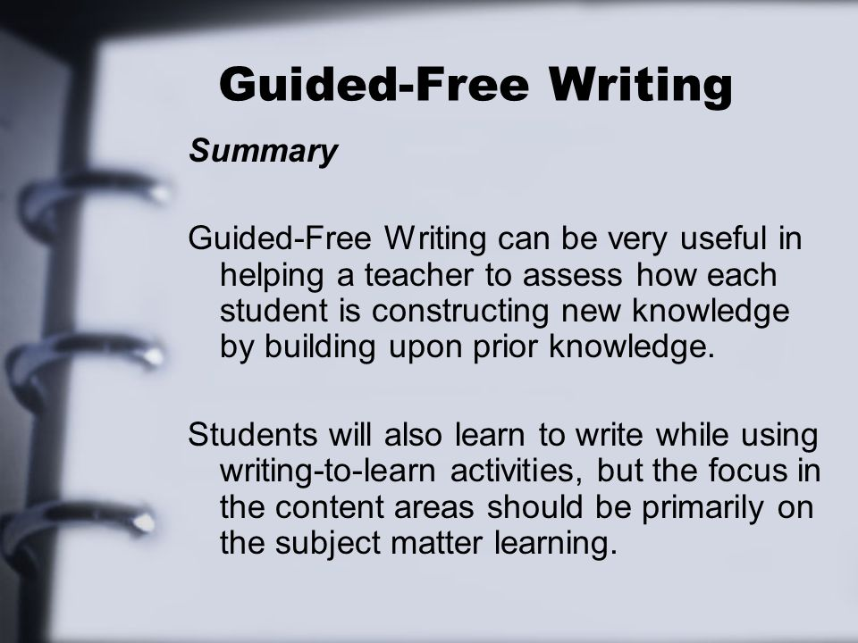 Guided-Free Writing Summary Guided-Free Writing can be very useful in helping a teacher to assess how each student is constructing new knowledge by bu