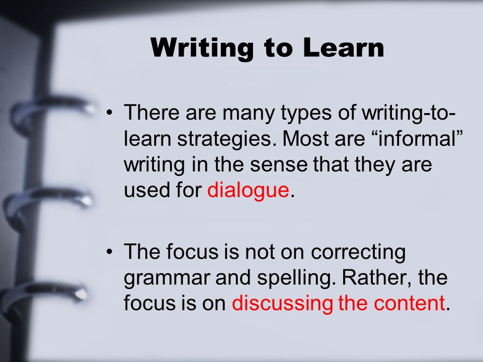 There are many types of writing-to- learn strategies. Most are informal writing in the sense that they are used for dialogue. The focus is not on corr