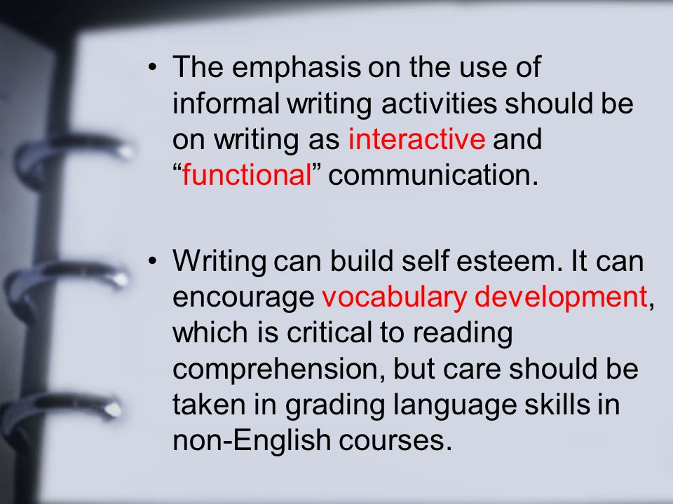 The emphasis on the use of informal writing activities should be on writing as interactive andfunctional communication.