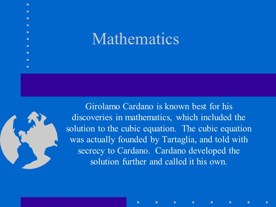 Mathematics Girolamo Cardano is known best for his discoveries in mathematics, which included the solution to the cubic equation. The cubic equation w