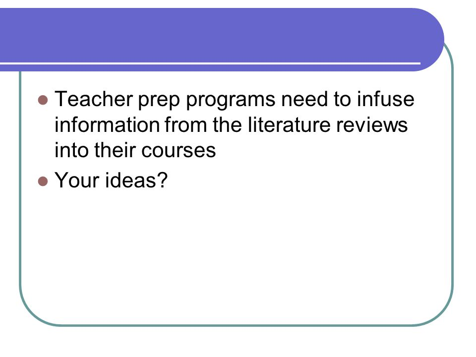 Teacher prep programs need to infuse information from the literature reviews into their courses Your ideas