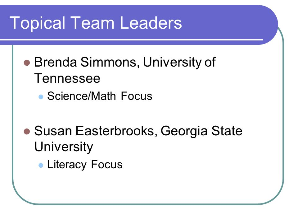 Topical Team Leaders Brenda Simmons, University of Tennessee Science/Math Focus Susan Easterbrooks, Georgia State University Literacy Focus
