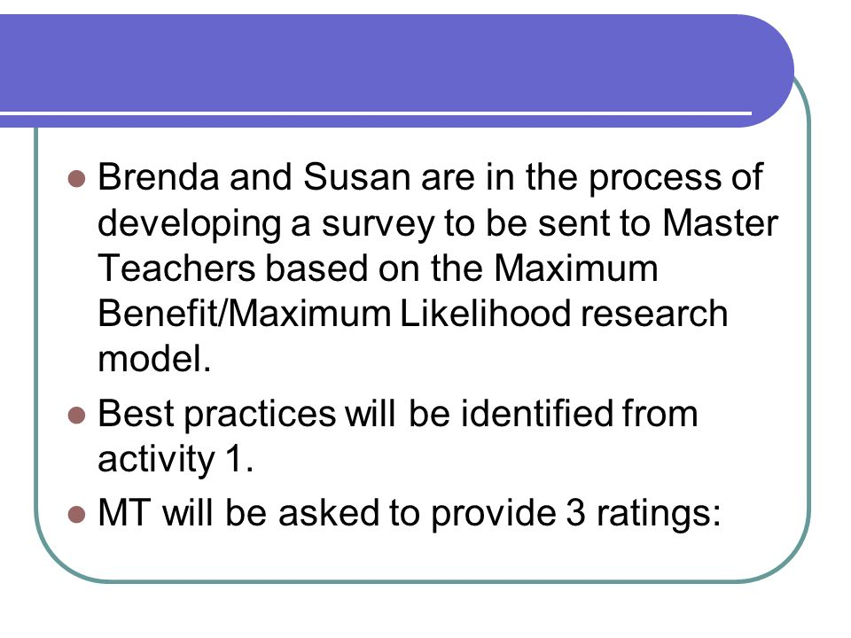 Brenda and Susan are in the process of developing a survey to be sent to Master Teachers based on the Maximum Benefit/Maximum Likelihood research model.