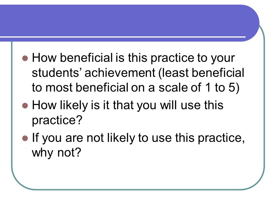 How beneficial is this practice to your students achievement (least beneficial to most beneficial on a scale of 1 to 5) How likely is it that you will use this practice.