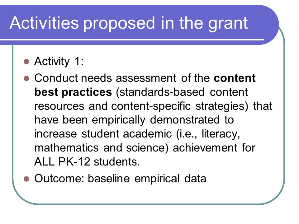 Activities proposed in the grant Activity 1: Conduct needs assessment of the content best practices (standards-based content resources and content-specific strategies) that have been empirically demonstrated to increase student academic (i.e., literacy, mathematics and science) achievement for ALL PK-12 students.