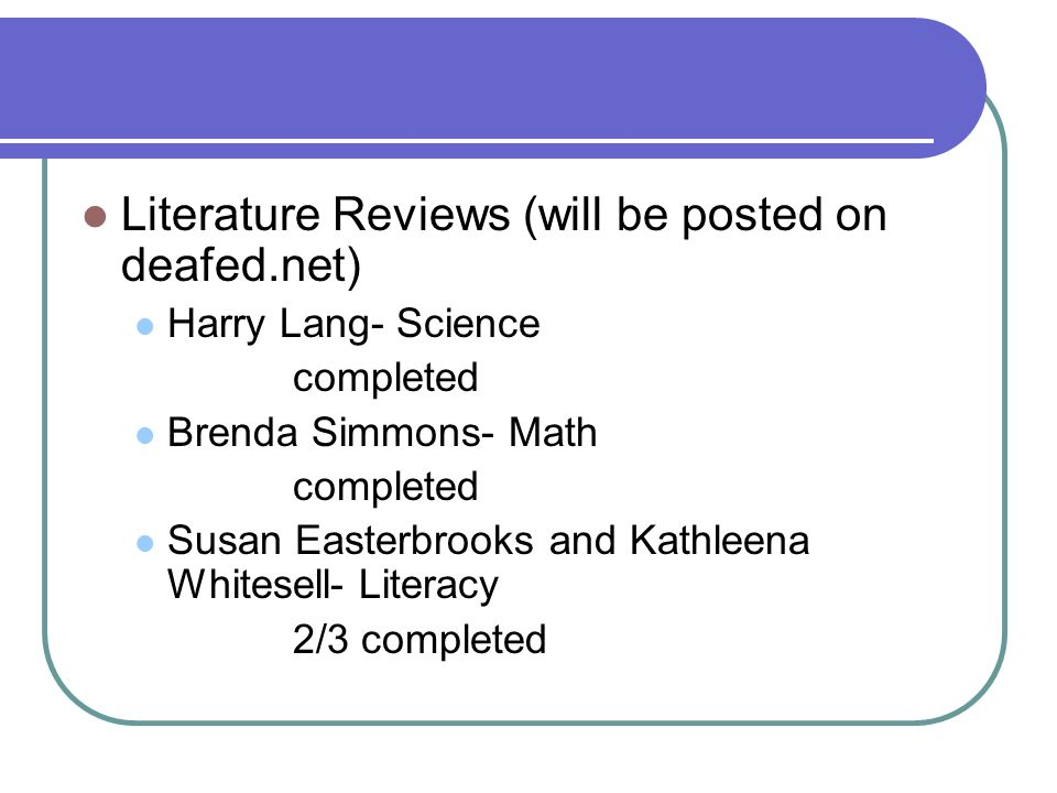 Literature Reviews (will be posted on deafed.net) Harry Lang- Science completed Brenda Simmons- Math completed Susan Easterbrooks and Kathleena Whitesell- Literacy 2/3 completed
