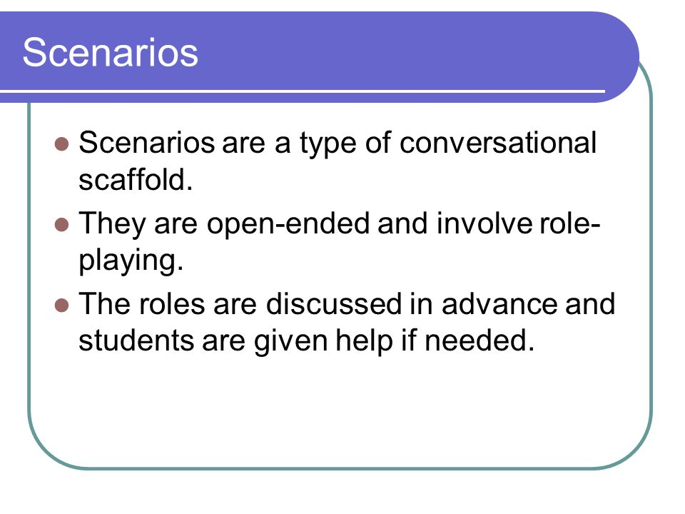 Scenarios Scenarios are a type of conversational scaffold. They are open-ended and involve role- playing. The roles are discussed in advance and stude