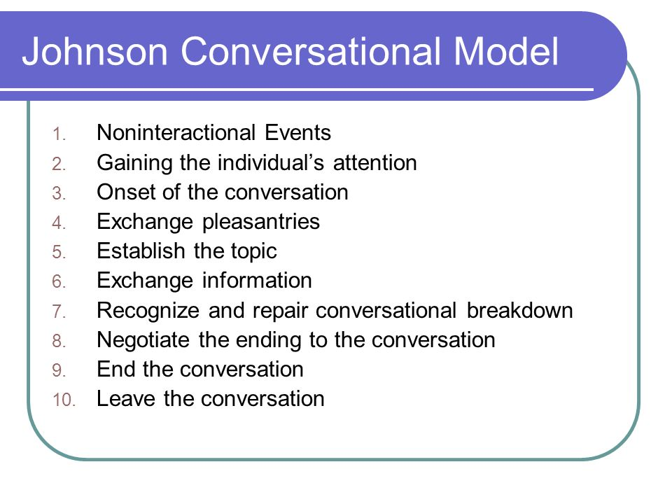 Johnson Conversational Model 1. Noninteractional Events 2. Gaining the individuals attention 3. Onset of the conversation 4. Exchange pleasantries 5.