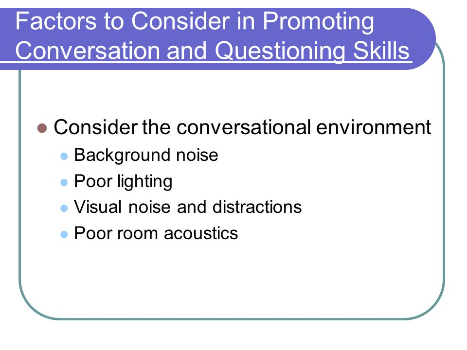 Factors to Consider in Promoting Conversation and Questioning Skills Consider the conversational environment Background noise Poor lighting Visual noise and distractions Poor room acoustics