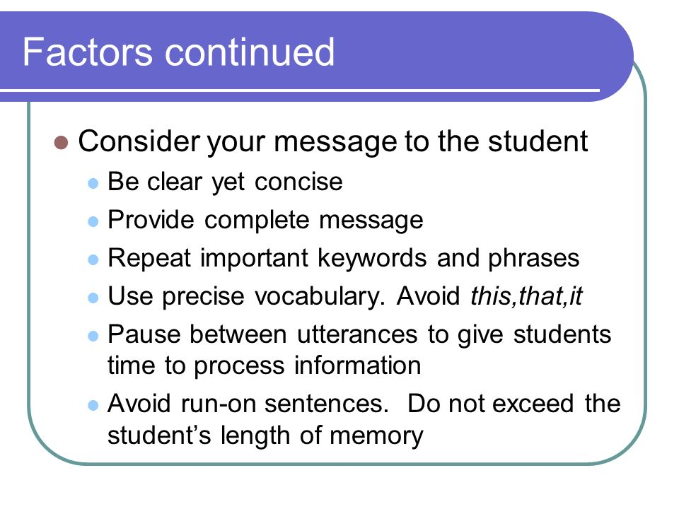 Factors continued Consider your message to the student Be clear yet concise Provide complete message Repeat important keywords and phrases Use precise vocabulary.