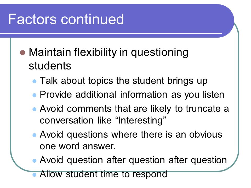 Factors continued Maintain flexibility in questioning students Talk about topics the student brings up Provide additional information as you listen Avoid comments that are likely to truncate a conversation like Interesting Avoid questions where there is an obvious one word answer.