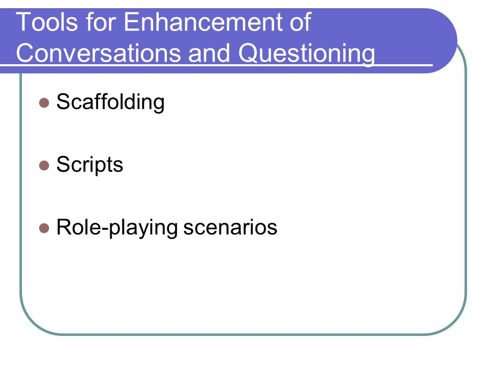 Tools for Enhancement of Conversations and Questioning Scaffolding Scripts Role-playing scenarios