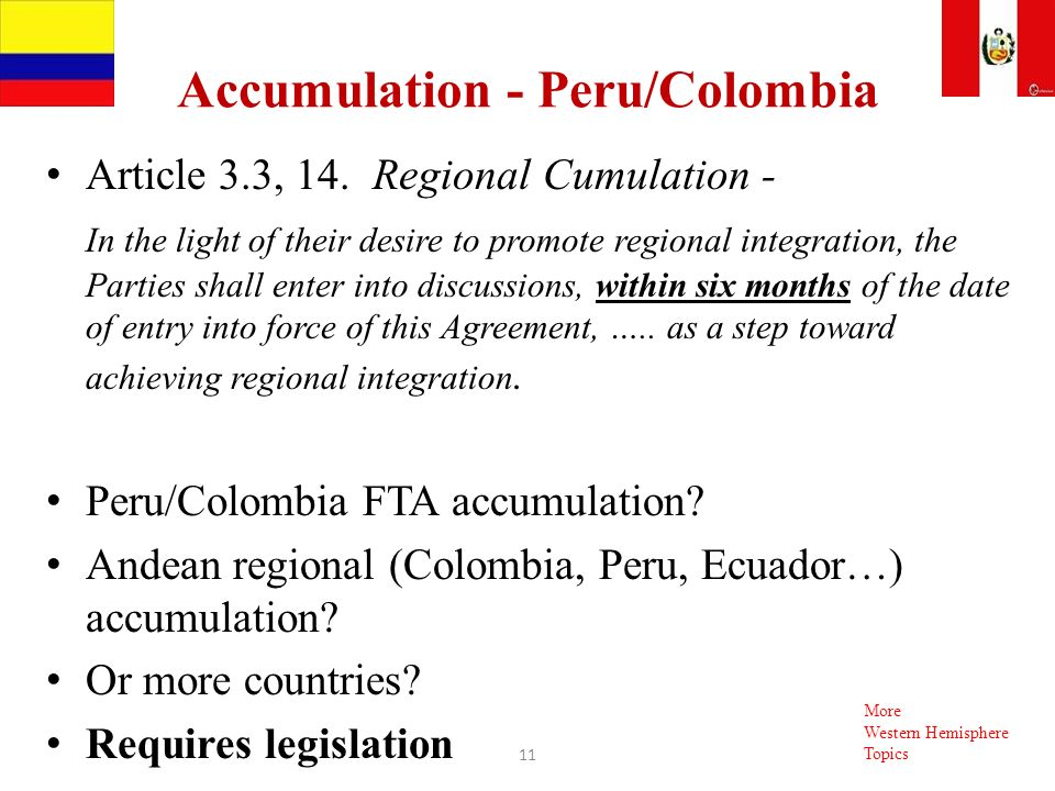 Accumulation - Peru/Colombia Article 3.3, 14. Regional Cumulation - In the light of their desire to promote regional integration, the Parties shall en