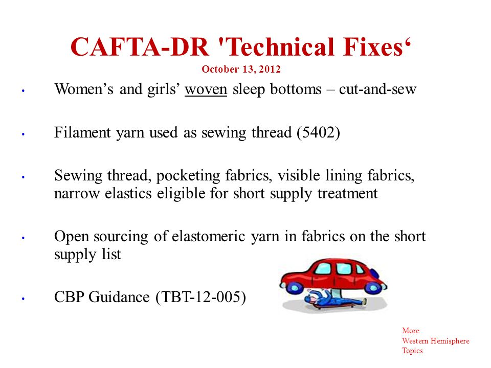 CAFTA-DR Technical Fixes October 13, 2012 9 Womens and girls woven sleep bottoms – cut-and-sew Filament yarn used as sewing thread (5402) Sewing thread, pocketing fabrics, visible lining fabrics, narrow elastics eligible for short supply treatment Open sourcing of elastomeric yarn in fabrics on the short supply list CBP Guidance (TBT-12-005) More Western Hemisphere Topics