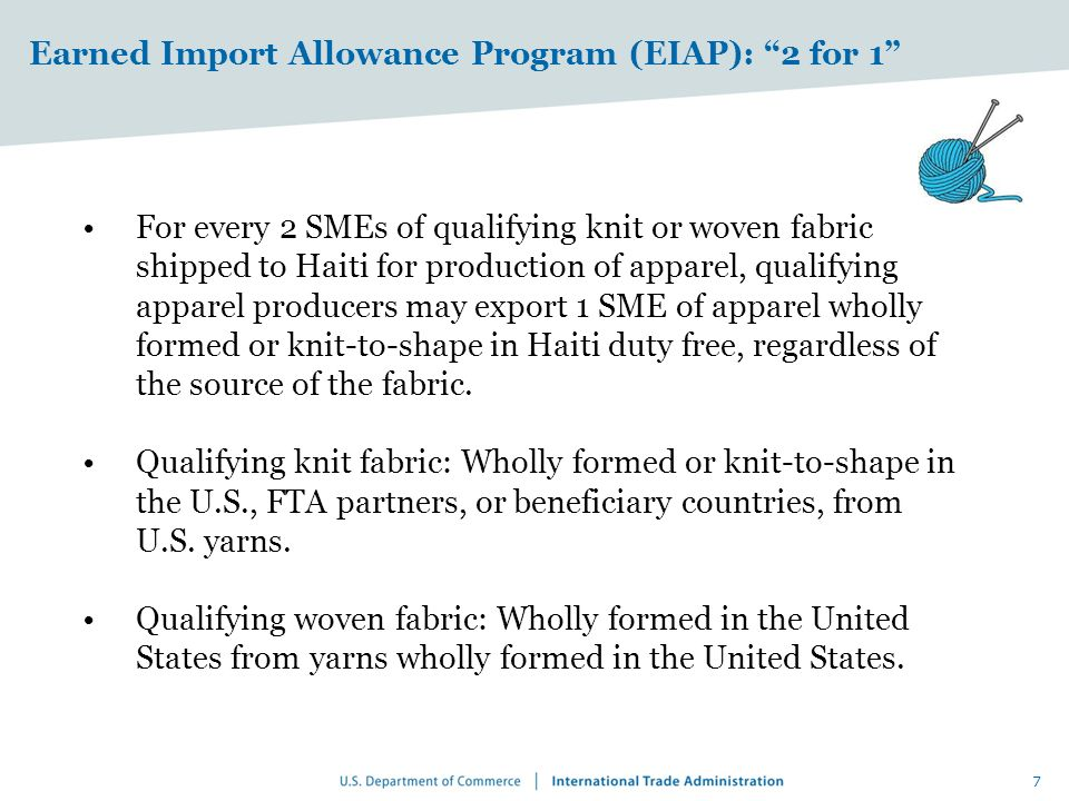 Earned Import Allowance Program (EIAP): 2 for 1 For every 2 SMEs of qualifying knit or woven fabric shipped to Haiti for production of apparel, qualifying apparel producers may export 1 SME of apparel wholly formed or knit-to-shape in Haiti duty free, regardless of the source of the fabric.