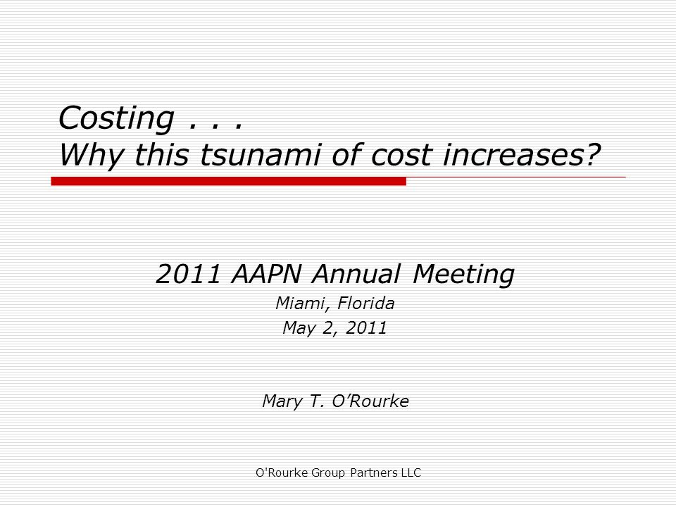 Costing... Why this tsunami of cost increases? 2011 AAPN Annual Meeting Miami, Florida May 2, 2011 Mary T. ORourke O'Rourke Group Partners LLC