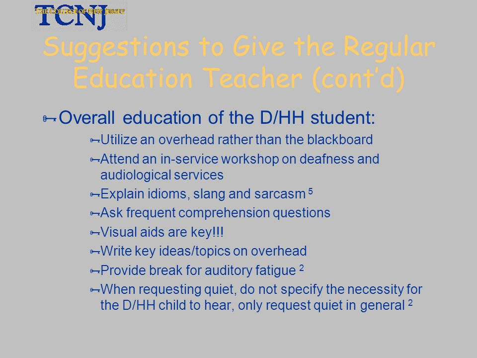 Suggestions to Give the Regular Education Teacher (contd) Overall education of the D/HH student: Utilize an overhead rather than the blackboard Attend