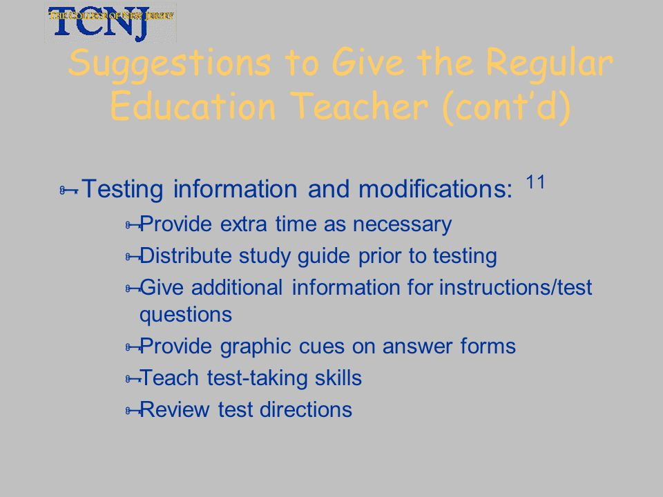 Suggestions to Give the Regular Education Teacher (contd) Testing information and modifications: 11 Provide extra time as necessary Distribute study g
