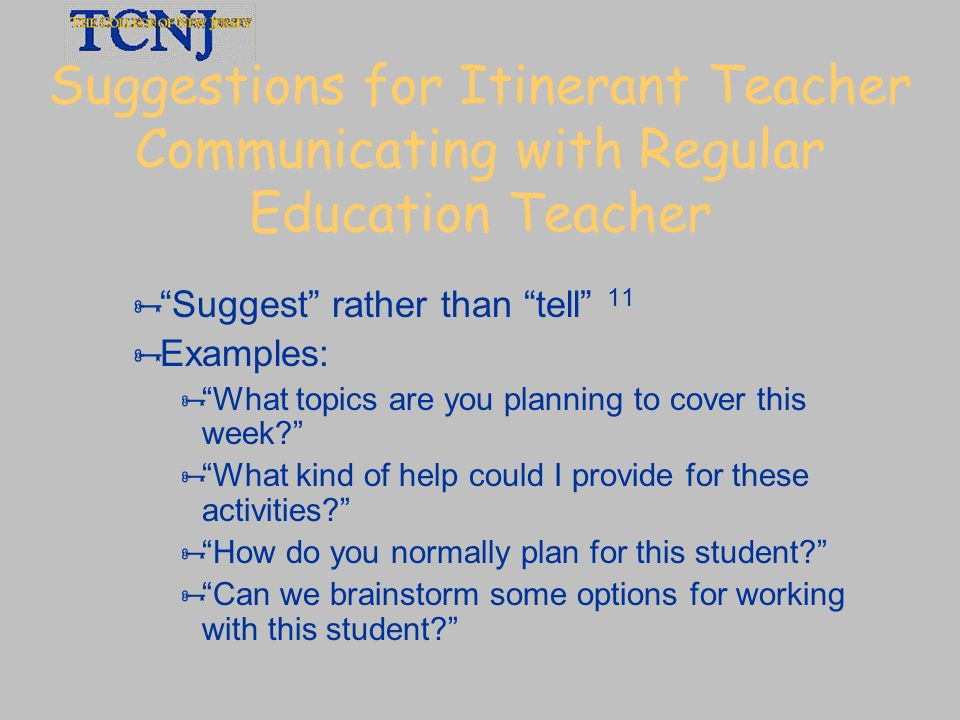 Suggestions for Itinerant Teacher Communicating with Regular Education Teacher Suggest rather than tell 11 Examples: What topics are you planning to c