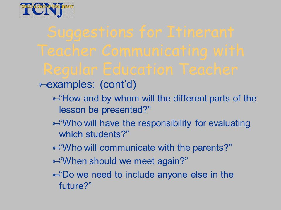 Suggestions for Itinerant Teacher Communicating with Regular Education Teacher examples: (contd) How and by whom will the different parts of the lesso