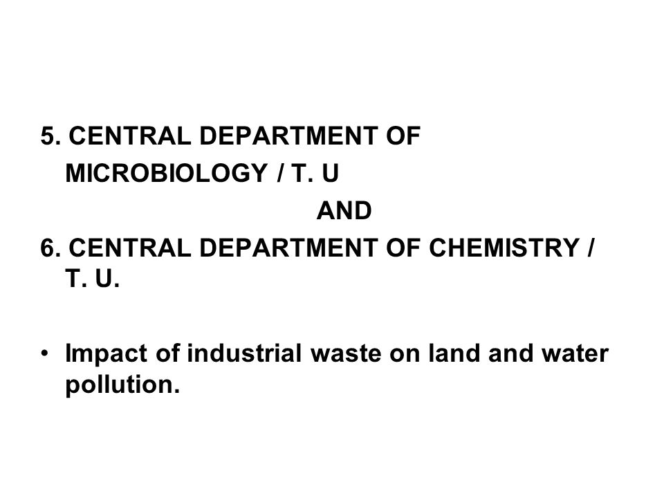 5. CENTRAL DEPARTMENT OF MICROBIOLOGY / T. U AND 6. CENTRAL DEPARTMENT OF CHEMISTRY / T. U. Impact of industrial waste on land and water pollution.