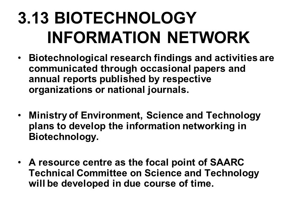 3.13 BIOTECHNOLOGY INFORMATION NETWORK Biotechnological research findings and activities are communicated through occasional papers and annual reports