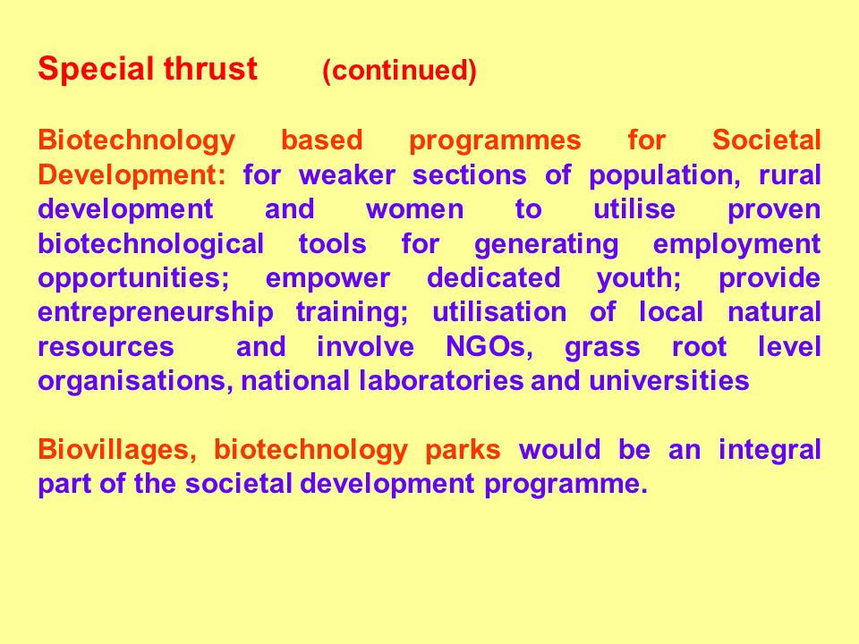 Special thrust (continued) Biotechnology based programmes for Societal Development: for weaker sections of population, rural development and women to